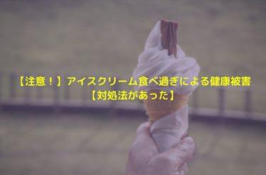 【注意!】アイスクリーム食べ過ぎによる健康被害【対処法があった】