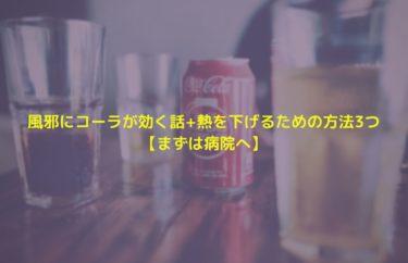 風邪にコーラが効く話+熱を下げるための方法3つ【まずは病院へ】